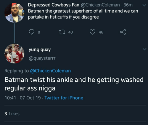 Yung: Depressed Cowboys Fan @ChickenColeman 36m  Batman the greatest superhero of all time and we can  partake in fisticuffs if you disagree  t 40  46  yung quay  @quaysterrr  Replying to @Chicken Coleman  Batman twist his ankle and he getting washed  regular ass nigga  10:41 07 Oct 19 Twitter for iPhone  3 Likes