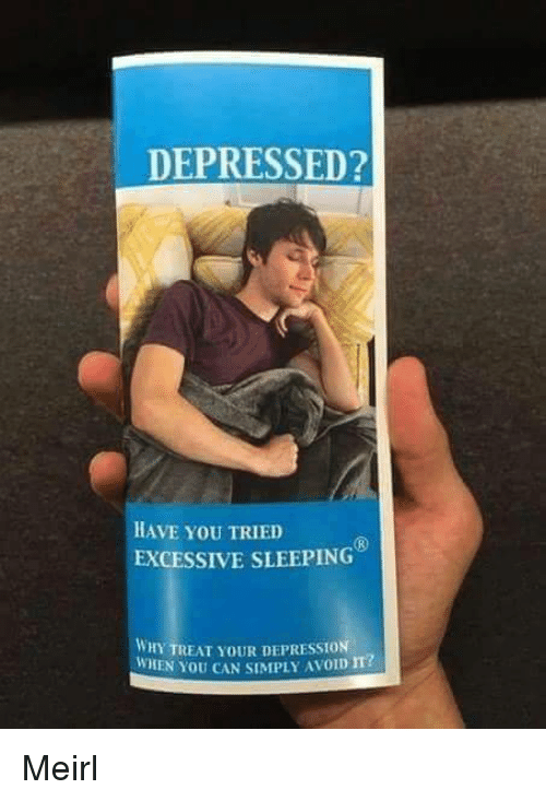 Depression, Sleeping, and MeIRL: DEPRESSED?  HAVE YoU TRIED  EXCESSIVE SLEEPING  WHY TREAT YOUR DEPRESSION  WHEN YOU CAN SIMPLY AVOID m? Meirl
