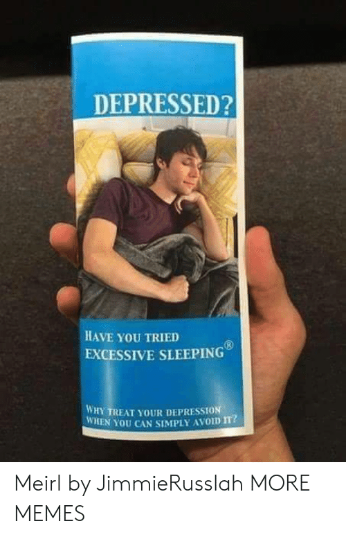 Dank, Memes, and Target: DEPRESSED?  HAVE YoU TRIED  EXCESSIVE SLEEPING  WHY TREAT YOUR DEPRESSION  WHEN YOU CAN SIMPLY AVOID m? Meirl by JimmieRusslah MORE MEMES