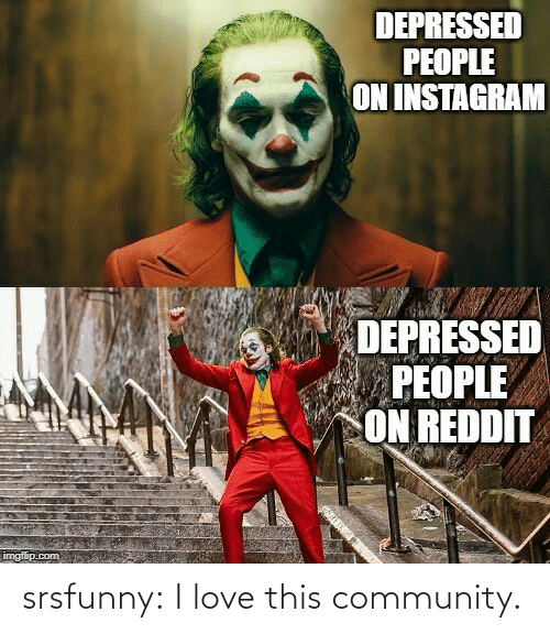 imgflip: DEPRESSED  PEOPLE  ON INSTAGRAM  DEPRESSED  PEOPLE  ON REDDIT  imgflip.com srsfunny:  I love this community.