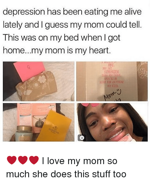 Telles: depression has been eating me alive  lately and I guess my mom could tell.  This was on my bed when I got  home...my mom is my heart  YoU  STRONCER  TRE FOR ANSTHIN  ARE ❤️❤️❤️ I love my mom so much she does this stuff too