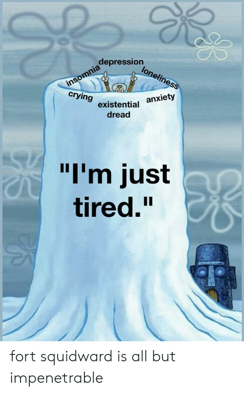 """Squidward: depression  insomnia  crying  loneliness  anxiety  existential  dread  """"I'm just  tired."""" fort squidward is all but impenetrable"""