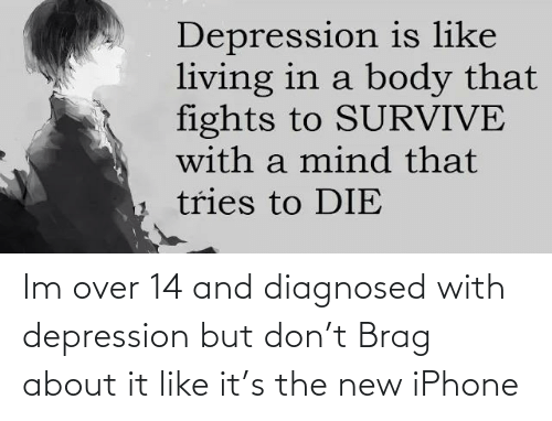 the new iphone: Depression is like  living in a body that  fights to SURVIVE  with a mind that  tries to DIE Im over 14 and diagnosed with depression but don't Brag about it like it's the new iPhone
