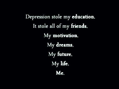 Friends, Future, and Life: Depression stole my education,  It stole all of my friends,  My motivation,  My dreams,  My future,  life,  Мy  Ме.