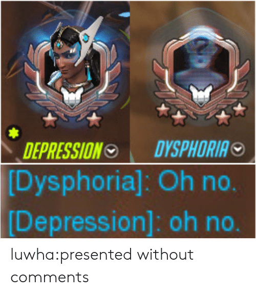 Tumblr, Blog, and Depression: DEPRESSIONO DYSPHORIA   Dysphoria]: Oh no.  Depression]: oh no luwha:presented without comments