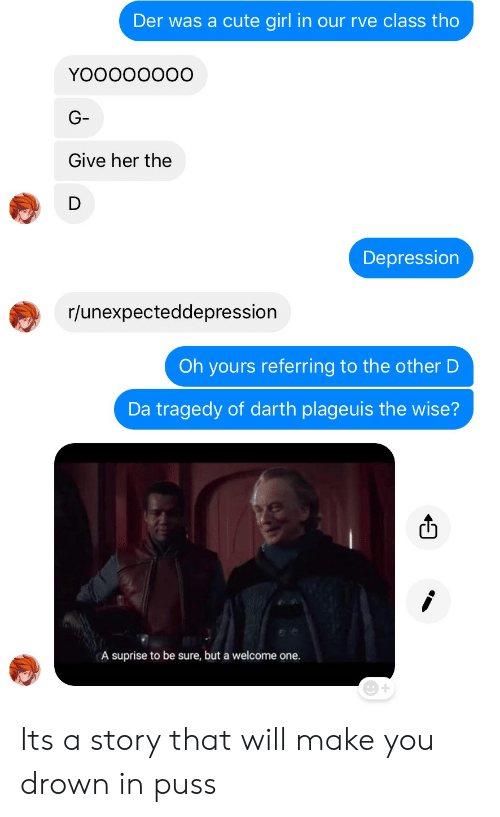 Cute, Depression, and Girl: Der was a cute girl in our rve class tho  YOOOOOOOO  G-  Give her the  Depression  r/unexpecteddepression  Oh yours referring to the other D  Da tragedy of darth plageuis the wise?  A suprise to be sure, but a welcome one Its a story that will make you drown in puss