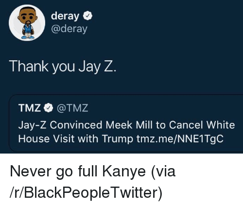 Meek Mill: deray  @deray  Thank you Jay Z  TMZ @TMZ  Jay-Z Convinced Meek Mill to Cancel White  House Visit with Trump tmz.me/NNE1TgC <p>Never go full Kanye (via /r/BlackPeopleTwitter)</p>