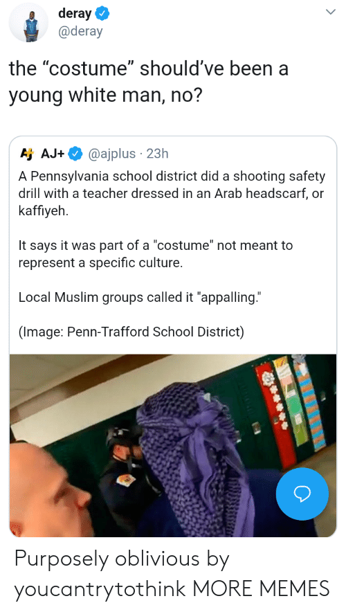 "Dank, Memes, and Muslim: deray  @deray  the ""costume"" should've been a  young white man, no?  Aj AJ.  @ajplus . 23h  A Pennsylvania school district did a shooting safety  drill with a teacher dressed in an Arab headscarf, or  kaffiyeh  It says it was part of a ""costume"" not meant to  represent a specific culture.  Local Muslim groups called it ""appalling.""  (Image: Penn-Trafford School District) Purposely oblivious by youcantrytothink MORE MEMES"