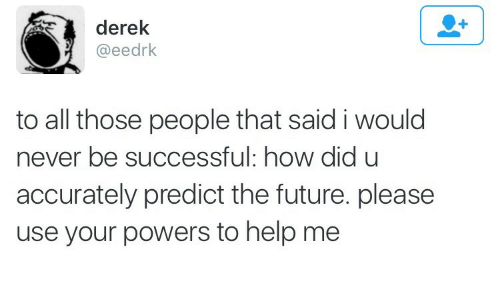 Be Successful: derek  @eedrk  to all those people that said i would  never be successful: how did u  accurately predict the future. please  use your powers to help me
