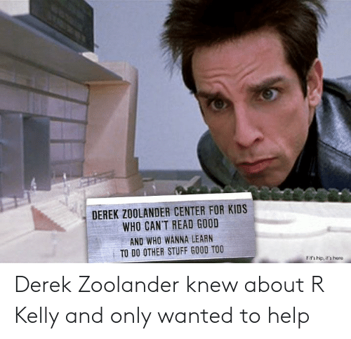 Funny, R. Kelly, and Zoolander: DEREK ZOOLANDER CENTER FOR KIDS  WHO CAN'T READ GOOD  AND WHO WANNA LEARN  TO DO OTHER STUFF GOOD TOO  f it's hip, it's here Derek Zoolander knew about R Kelly and only wanted to help