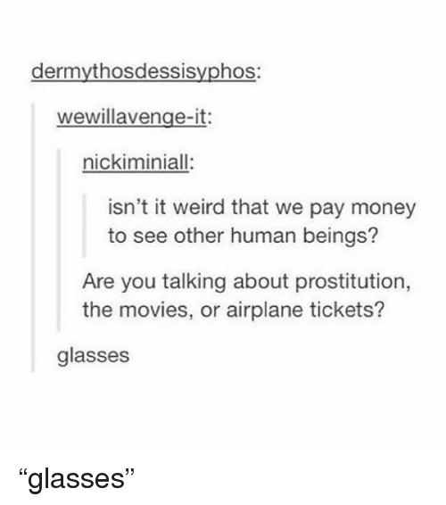 "prostitution: dermythosdessisyphos:  wewillavenge-it:  nickiminiall:  isn't it weird that we pay money  to see other human beings?  Are you talking about prostitution,  the movies, or airplane tickets?  glasses ""glasses"""