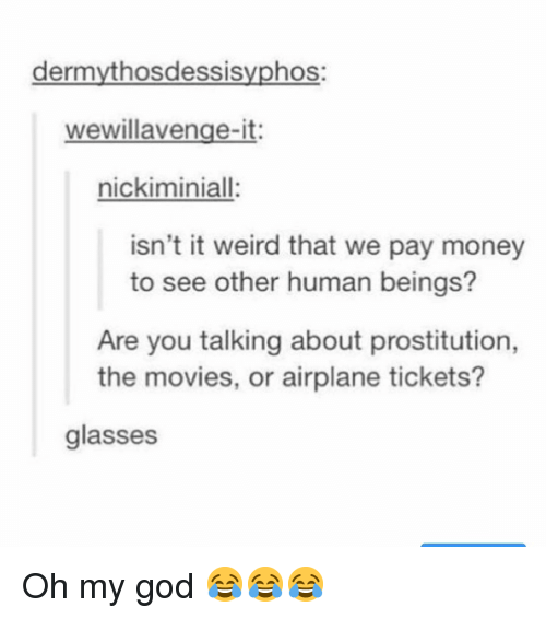 prostitution: dermythosdessisyphos:  wewillavenge-it:  nickiminiall:  isn't it weird that we pay money  to see other human beings?  Are you talking about prostitution,  the movies, or airplane tickets?  glasses Oh my god 😂😂😂
