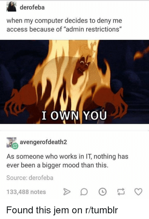 """Mood, Tumblr, and Access: derofeba  when my computer decides to deny me  access because of """"admin restrictions""""  (4  I OWN YOU  avengerofdeath2  As someone who works in IT, nothing has  ever been a bigger mood than this.  Source: derofeba  133,488 notesDO Found this jem on r/tumblr"""