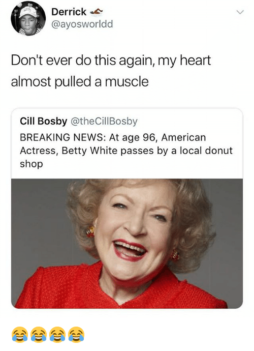 Cill Bosby: Derrick  @ayosworldd  Don't ever do this again, my heart  almost pulled a muscle  Cill Bosby @theCillBosby  BREAKING NEWS: At age 96, American  Actress, Betty White passes by a local donut  shop 😂😂😂😂