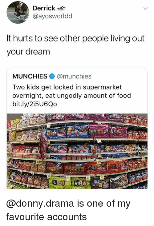 see-other-people: Derrick  @ayosworldd  It hurts to see other people living out  your dream  MUNCHIES@munchies  Two kids get locked in supermarket  overnight, eat ungodly amount of food  bit.ly/2i5U6Qo @donny.drama is one of my favourite accounts