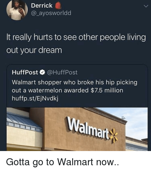 Blackpeopletwitter, Funny, and Walmart: Derrick  @ ayosworldd  It really hurts to see other people living  out your dream  HuffPost@HuffPost  Walmart shopper who broke his hip picking  out a watermelon awarded $7.5 million  huffp.st/EjNvdkj  Walmart