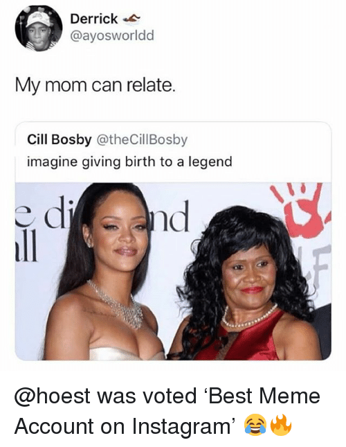 Cill Bosby: Derrick  @ayosworldd  My mom can relate.  Cill Bosby @theCillBosby  imagine giving birth to a legend  nd @hoest was voted 'Best Meme Account on Instagram' 😂🔥