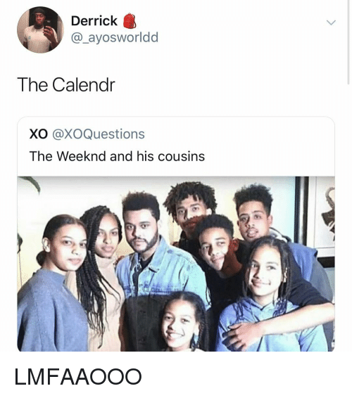 weeknd: Derrick  @_ayosworldd  The Calendr  XO @XOQuestions  The Weeknd and his cousins LMFAAOOO
