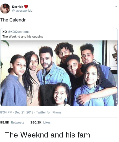 weeknd: Derrick  @_ayosworldd  The Calendr  Xo @XoQuestions  The Weeknd and his cousins  8:34 PM Dec 21, 2018 Twitter for iPhone  95.5K Retweets  350.3K Likes The Weeknd and his fam