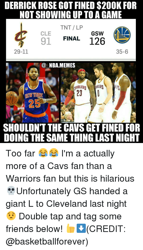 cavs fan: DERRICK ROSE GOT FINED $200K FOR  NOT SHOWING UP TO AGAME  TNT LP  CLE  GSW  FINAL  126  91  29-11  35-6  NBA MEMES  AVALIER  23  MEW YORK  25  SHOULDNT THE CAVS GET FINED FOR  DOING THE SAME THING LASTNIGHT Too far 😂😂 I'm a actually more of a Cavs fan than a Warriors fan but this is hilarious 💀Unfortunately GS handed a giant L to Cleveland last night 😧 Double tap and tag some friends below! 👍⬇(CREDIT: @basketballforever)