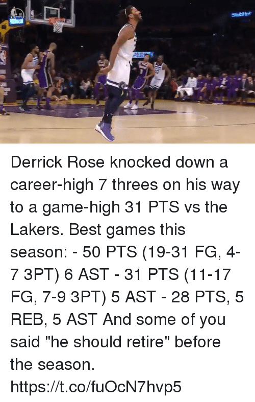 "Derrick Rose, Los Angeles Lakers, and Memes: Derrick Rose knocked down a career-high 7 threes on his way to a game-high 31 PTS vs the Lakers.  Best games this season: - 50 PTS (19-31 FG, 4-7 3PT) 6 AST - 31 PTS (11-17 FG, 7-9 3PT) 5 AST - 28 PTS, 5 REB, 5 AST  And some of you said ""he should retire"" before the season. https://t.co/fuOcN7hvp5"