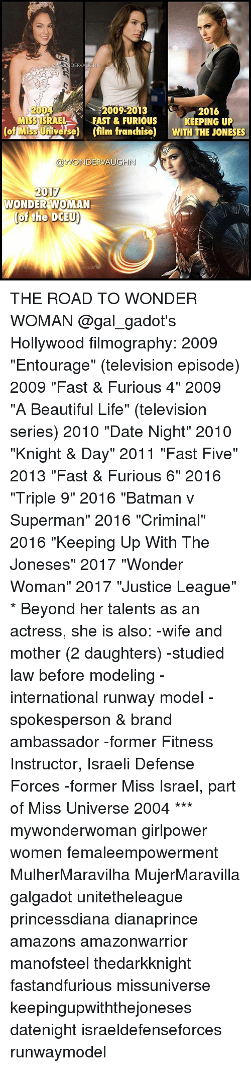 """Batman, Beautiful, and Life: DERVAUGHN  A2004  2016  MS3 ISRAEL A FAST & FURIOUS  KEEPING UP  Miss U  (film franchise) WITH THE JONESES  ODWONDERVAUGHN  2017  WONDER WOMAN  of the DCEU) THE ROAD TO WONDER WOMAN @gal_gadot's Hollywood filmography: 2009 """"Entourage"""" (television episode) 2009 """"Fast & Furious 4"""" 2009 """"A Beautiful Life"""" (television series) 2010 """"Date Night"""" 2010 """"Knight & Day"""" 2011 """"Fast Five"""" 2013 """"Fast & Furious 6"""" 2016 """"Triple 9"""" 2016 """"Batman v Superman"""" 2016 """"Criminal"""" 2016 """"Keeping Up With The Joneses"""" 2017 """"Wonder Woman"""" 2017 """"Justice League"""" * Beyond her talents as an actress, she is also: -wife and mother (2 daughters) -studied law before modeling -international runway model -spokesperson & brand ambassador -former Fitness Instructor, Israeli Defense Forces -former Miss Israel, part of Miss Universe 2004 *** mywonderwoman girlpower women femaleempowerment MulherMaravilha MujerMaravilla galgadot unitetheleague princessdiana dianaprince amazons amazonwarrior manofsteel thedarkknight fastandfurious missuniverse keepingupwiththejoneses datenight israeldefenseforces runwaymodel"""