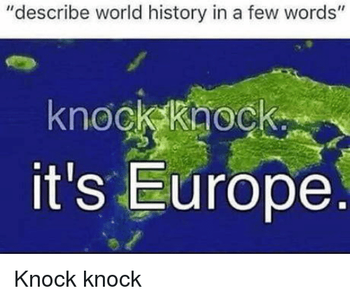 """Europe, History, and World: """"describe world history in a few words""""  knockkaoc  it's Europe  O. Knock knock"""