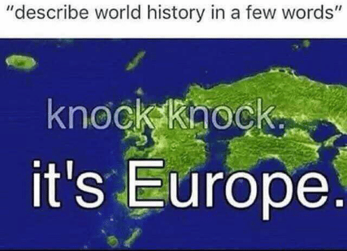 "Europe, History, and World: ""describe world history in a few words'""  knockkaock  it's Europe"