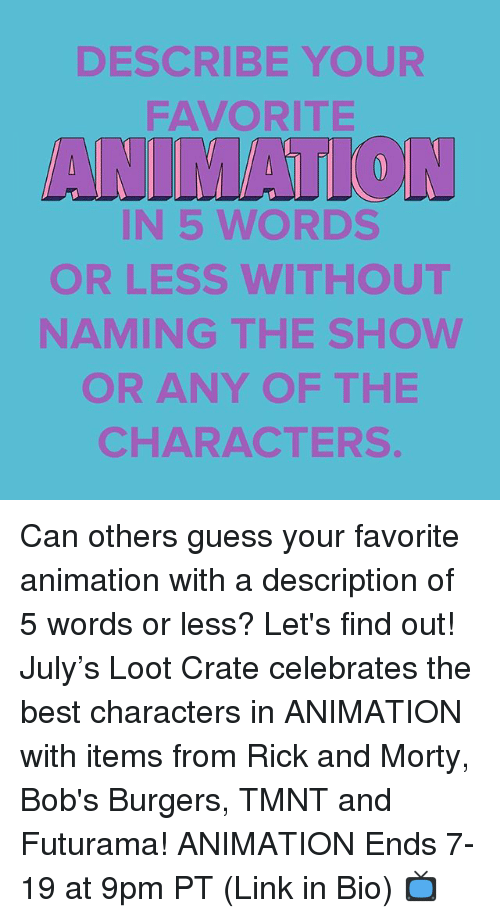 Bob's Burgers: DESCRIBE YOUR  FAVORITE  ANIMATTON  IN 5 WORDS  OR LESS WITHOUT  NAMING THE SHOWW  OR ANY OF THE  CHARACTERS Can others guess your favorite animation with a description of 5 words or less? Let's find out! July's Loot Crate celebrates the best characters in ANIMATION with items from Rick and Morty, Bob's Burgers, TMNT and Futurama! ANIMATION Ends 7-19 at 9pm PT (Link in Bio) 📺