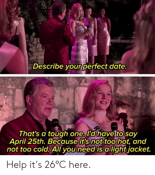 too hot: Describe your perfect date  That's a tough one. I'd havetto sav  April 25th. Because it's not too hot, and  not too cold. All you need is a lightjacket. Help it's 26°C here.