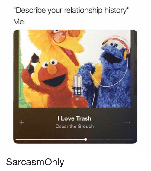 """Funny, Love, and Memes: """"Describe your relationship history""""  Me:  I Love Trash  Oscar the Grouch SarcasmOnly"""