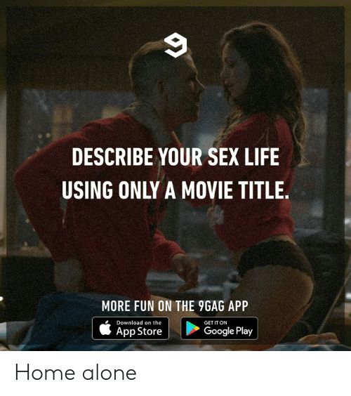 Google Play: DESCRIBE YOUR SEX LIFE  USING ONLY A MOVIE TITLE.  MORE FUN ON THE 9GAG APP  Download on the  GET IT ON  App Store  Google Play Home alone