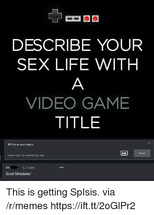 Community, Gif, and Life: DESCRIBE YOUR  SEX LIFE WITH  VIDEO GAME  TITLE  140  Write a comment  GIF  Post  remember the community rules  An.  3,772 pts  on  Goat Simulator This is getting SpIsis. via /r/memes https://ift.tt/2oGlPr2