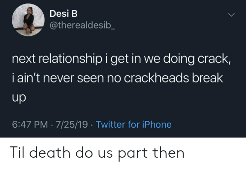 break up: Desi B  @therealdesib  next relationship i get in we doing crack,  iain't never seen no crackheads break  up  6:47 PM 7/25/19 Twitter for iPhone Til death do us part then