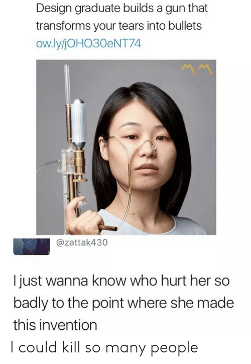 Wanna Know, Design, and Her: Design graduate builds a gun that  transforms your tears into bullets  ow.ly/JOHO30ENT74  @zattak430  I just wanna know who hurt her so  badly to the point where she made  this invention I could kill so many people