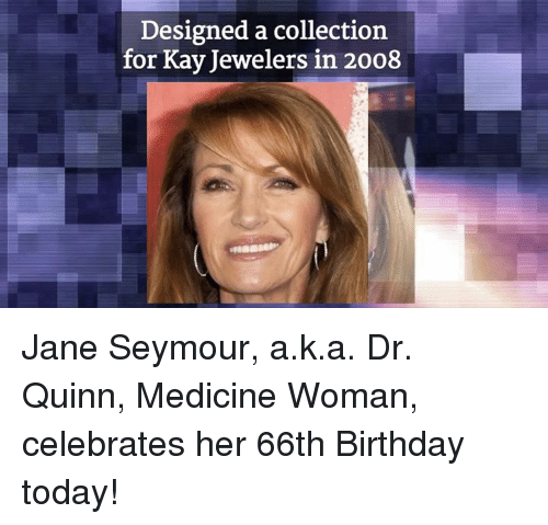 jane seymour: Designed a collection  for Kay Jewelers in 2008 Jane Seymour, a.k.a. Dr. Quinn, Medicine Woman, celebrates her 66th Birthday today!
