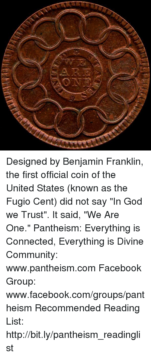 "Benjamin Franklin: Designed by Benjamin Franklin, the first official coin of the United States (known as the Fugio Cent) did not say ""In God we Trust"". It said, ""We Are One.""  Pantheism: Everything is Connected, Everything is Divine Community: www.pantheism.com Facebook Group: www.facebook.com/groups/pantheism Recommended Reading List: http://bit.ly/pantheism_readinglist"