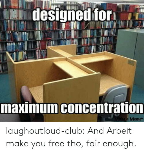 Club, Tumblr, and Blog: designed for  maximum concentration  Mikea Memet laughoutloud-club:  And Arbeit make you free tho, fair enough.