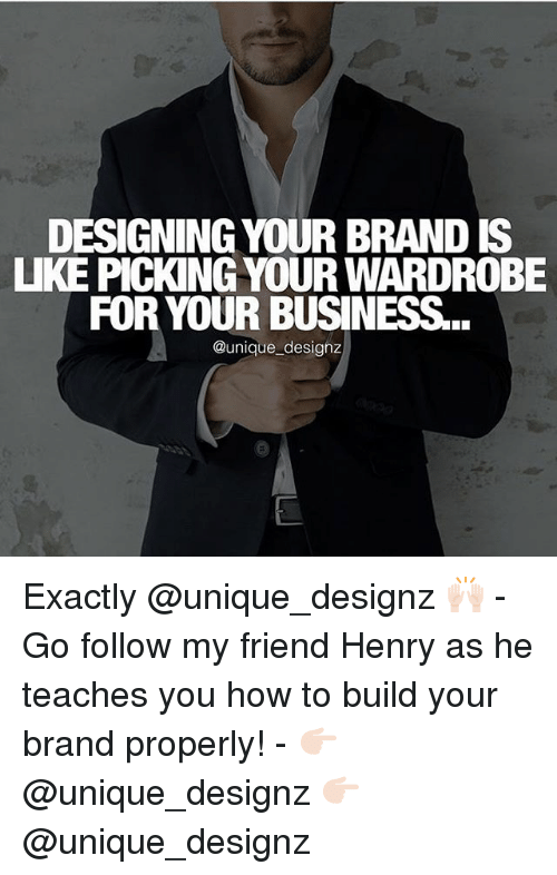 henri: DESIGNING YOUR BRAND IS  UKE PICK NG YOUR WARDROBE  FOR YOUR BUSINESS  @unique designz Exactly @unique_designz 🙌🏻 - Go follow my friend Henry as he teaches you how to build your brand properly! - 👉🏻 @unique_designz 👉🏻 @unique_designz