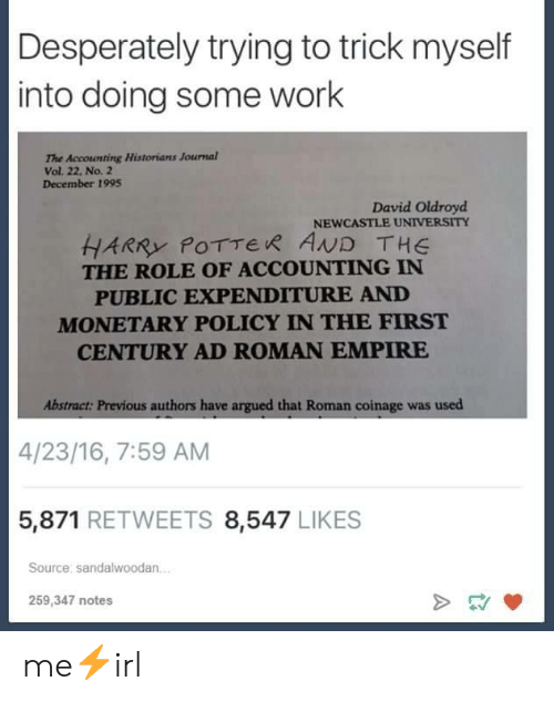 Historians: Desperately trying to trick myself  into doing some work  The Accounting Historians Journal  Vol. 22, No. 2  December 1995  David Oldroyd  NEWCASTLE UNIVERSITY  HARRY POTTER AND THE  THE ROLE OF ACCOUNTING IN  PUBLIC EXPENDITURE AND  MONETARY POLICY IN THE FIRST  CENTURY AD ROMAN EMPIRE  Abstract: Previous authors have argued that Roman coinage was used  4/23/16, 7:59 AM  5,871 RETWEETS 8,547 LIKES  Source: sandalwoodan.  259,347 notes me⚡irl