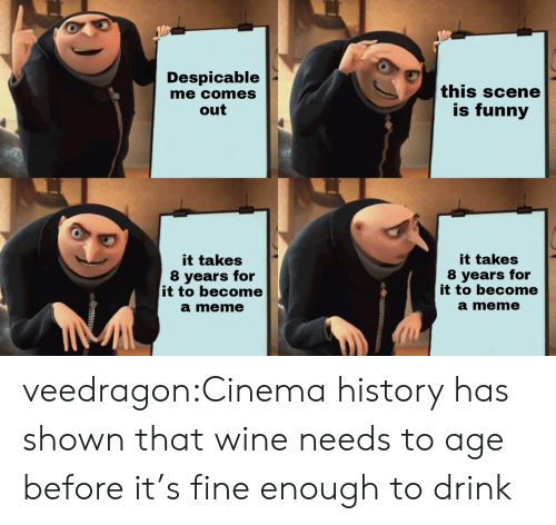 Despicable Me: Despicable  me comes  out  this scene  is funny  it takes  8 years for  it to become  a meme  it takes  8 years for  it to become  a meme veedragon:Cinema history has shown that wine needs to age before it's fine enough to drink