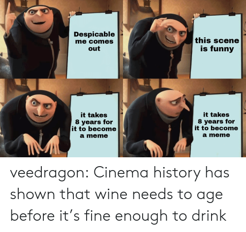 Despicable Me: Despicable  me comes  out  this scene  is funny  it takes  8 years for  it to become  a meme  it takes  8 years for  it to become  a meme veedragon: Cinema history has shown that wine needs to age before it's fine enough to drink