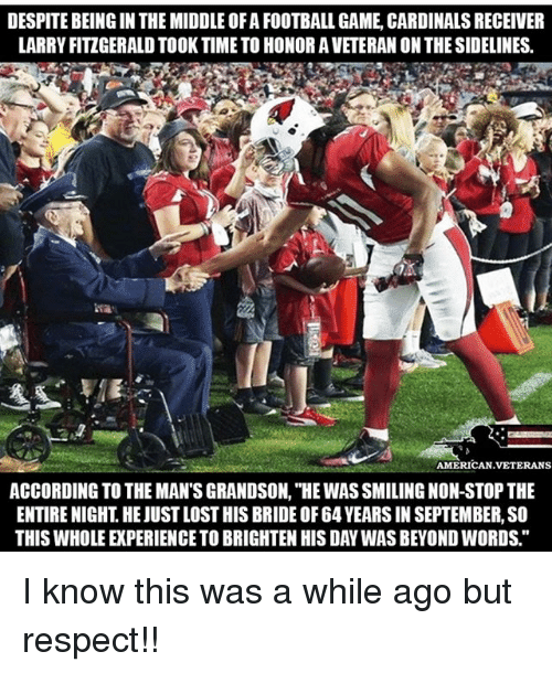 """Brightened: DESPITE BEING IN THE MIDDLE OF A FOOTBALL GAME, CARDINALS RECEIVER  LARRY FITZGERALD TOOK TIME TO HONOR A VETERAN ON THE SIDELINES  AMERICAN VETERANS  ACCORDING TO THE MAN'S GRANDSON, """"HE WAS SMILING NON-STOP THE  ENTIRE NIGHT. HE JUST LOST HIS BRIDE OF 64 YEARS IN SEPTEMBER, SO  THIS WHOLE EXPERIENCE TO BRIGHTEN HIS DAY WAS BEYOND WORDS."""" I know this was a while ago but respect!!"""