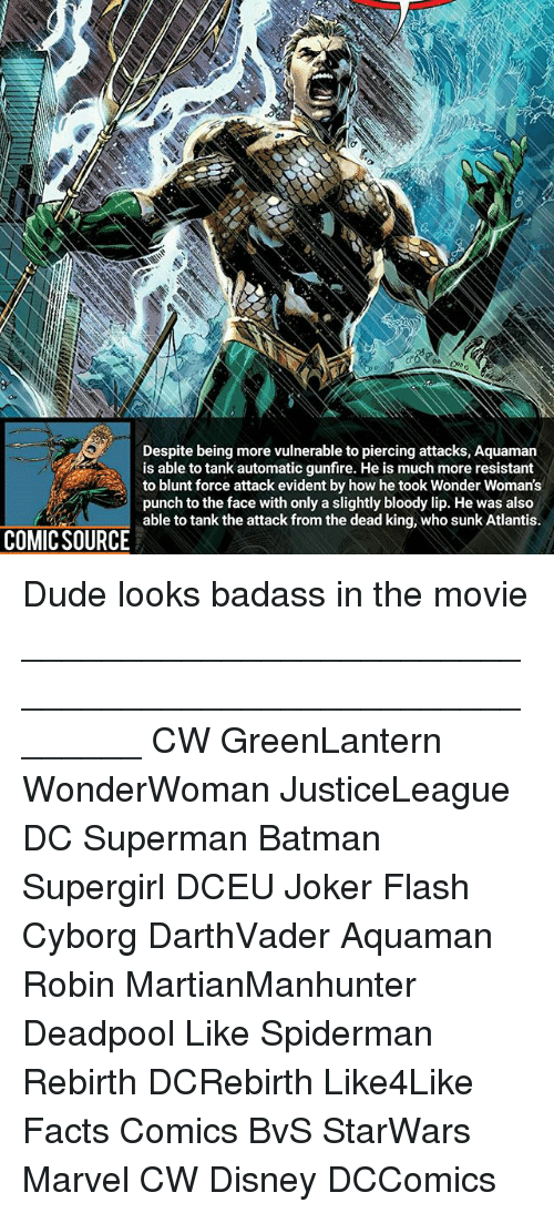 evident: Despite being more vulnerable to piercing attacks, Aquamarn  is able to tank automatic gunfire. He is much more resistant  to blunt force attack evident by how he took Wonder Woman's  punch to the face with only a slightly bloody lip. He was also  able to tank the attack from the dead king, who sunk Atlantis.  COMIC SOURCE Dude looks badass in the movie ________________________________________________________ CW GreenLantern WonderWoman JusticeLeague DC Superman Batman Supergirl DCEU Joker Flash Cyborg DarthVader Aquaman Robin MartianManhunter Deadpool Like Spiderman Rebirth DCRebirth Like4Like Facts Comics BvS StarWars Marvel CW Disney DCComics