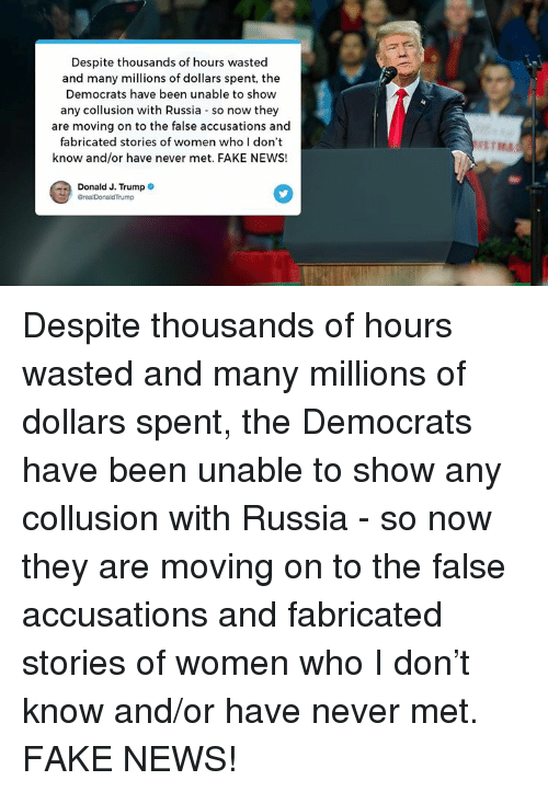 Fake, News, and Russia: Despite thousands of hours wasted  and many millions of dollars spent, the  Democrats have been unable to show  any collusion with Russia so now they  are moving on to the false accusations and  fabricated stories of women who I don't  know and/or have never met. FAKE NEWS!  Donald J. Trump Despite thousands of hours wasted and many millions of dollars spent, the Democrats have been unable to show any collusion with Russia - so now they are moving on to the false accusations and fabricated stories of women who I don't know and/or have never met. FAKE NEWS!