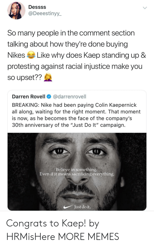 "Darren: Dessss  @Deeestinyy  So many people in the comment section  talking about how they're done buying  Nikes Like why does Kaeo standing up &  protesting against racial injustice make you  so upset??  Darren Rovell@darrenrovell  BREAKING: Nike had been paying Colin Kaepernick  all along, waiting for the right moment. That moment  is now, as he becomes the face of the company's  30th anniversary of the ""Just Do lt"" campaign  Believe in something  Even if it means sacrificing everything  Just do it. Congrats to Kaep! by HRMisHere MORE MEMES"