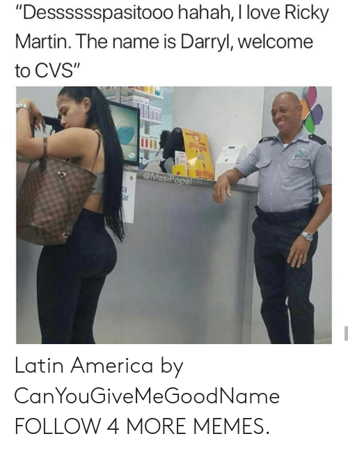 "America, Dank, and Love: ""Desssssspasito00 hahah, I love Ricky  Martin. The name is Darryl, welcome  to CVS""  MasiPopal  a  ar Latin America by CanYouGiveMeGoodName FOLLOW 4 MORE MEMES."