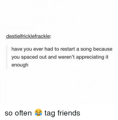 spaced: destielfricklefrackle:  have you ever had to restart a song because  you spaced out and weren't appreciating it  enough so often 😂 tag friends