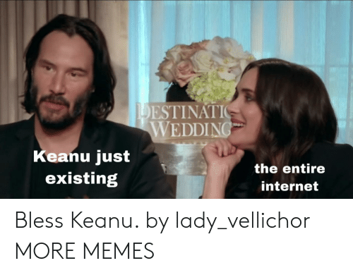 Dank, Internet, and Memes: DESTINATIO  WEDDING  Keanu just  existing  the entire  internet Bless Keanu. by lady_vellichor MORE MEMES