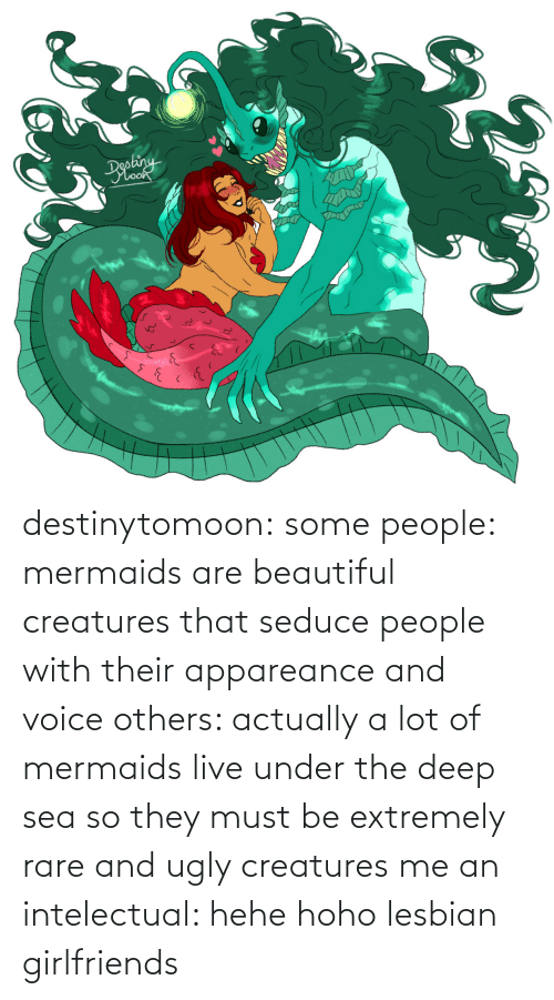 others: destinytomoon:   some people: mermaids are beautiful creatures that seduce people with their appareance and voice  others: actually a lot of mermaids live under the deep sea so they must be extremely rare and ugly creatures  me an intelectual: hehe hoho lesbian girlfriends